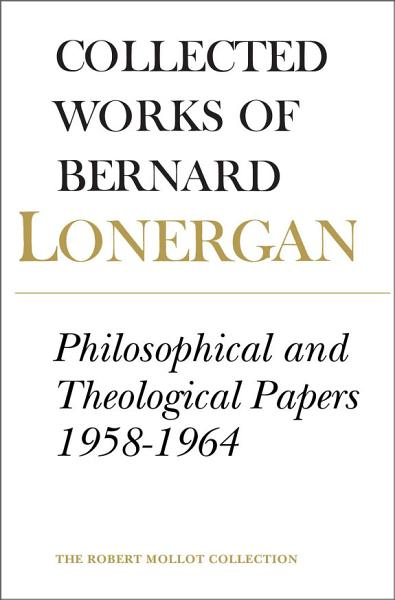 Collected Works of Bernard Lonergan  Philosophical and theological papers  1958 1964