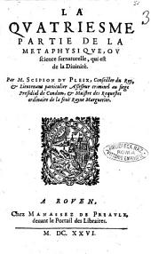 Corps de philosophie, contenant la logique, la physique, la métaphysique et l'éthique, par M. Scipion Du Pleix, ..: La quatriesme partie de la metaphysique, ou science surnaturelle, qui est de la Diuinité. Par M. Scipion Du Pleix, .., Volume2