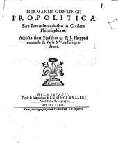 Hermanni Conringii Propolitica sive Brevis introductio in civilem philosophiam: adiecta sunt eiusdem ut & J. Hopperi nonnulla de Varia & Vera Iurisprudentia