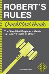 Robert's Rules QuickStart Guide: The Simplified Beginner's Guide to Robert's Rules