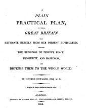 A plain practical plan, by which Great Britain may extricate herself from her present difficulties, procure the blessings of perfect peace, prosperity, and happiness, and dispense them to the whole world