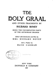Launcelot and Guenevere: The Holy graal and other fragments ... being the uncompleted parts of the Arthurian dramas; ed. with introduction and notes by Mrs. Richard Hovey, and a preface by Bliss Carman