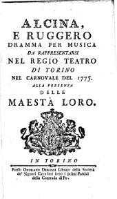 Alcina e Ruggero: dramma per musica : da rappresentarsi nel Regio Teatro di Torino nel carnovale del 1775 : alla presenza delle Maestà Loro