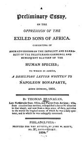 A Preliminary Essay, on the Oppression of the Exiled Sons of Africa: Consisting of Animadversions on the Impolicy and Barbarity of the Deleterious Commerce and Subsequent Slavery of the Human Species : to which is Added, A Desultory Letter Written to Napoleon Bonaparte, Anno Domini, 1801
