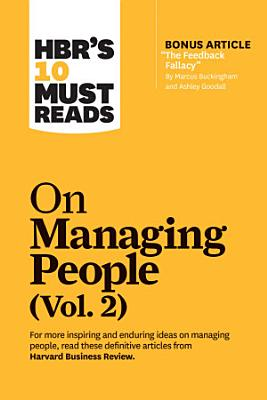 HBR s 10 Must Reads on Managing People  Vol  2  with bonus article    The Feedback Fallacy    by Marcus Buckingham and Ashley Goodall