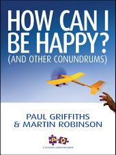 How Can I Be Happy?: (And other conundrums)