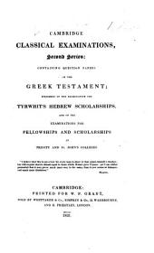 Cambridge Classical Examinations, Second Series; containing question papers on the Greek Testament; specimens of the examination for Tyrwhit's Hebrew scholarships, and of the examinations for fellowships and scholarships at Trinity and St. John's Colleges