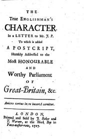 The True Englishman's Character, in a Letter to Mr. J. P. To which is Added, a Postscript [in Verse] ... to the ... Parliament of Great Britain, Etc
