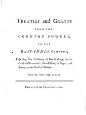 Treaties and Grants from the Country Powers to the East-India Company: Respecting Their Presidency of Fort St. George on the Coast of Choromandel, Fort-William in Bengal, and Bombay on the Coast of Malabar : from the Year 1756 to 1772