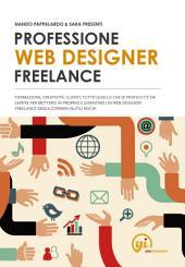 PROFESSIONE WEB DESIGNER FREELANCE: Formazione, creatività, clienti: tutto quello che di pratico c'è da sapere per mettersi in proprio e diventare un web designer freelance senza correre inutili rischi