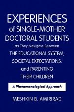 Experiences of Single-Mother Doctoral Students as They Navigate Between the Educational System, Societal Expectations, and Parenting Their Children: A Phenomenological Approach