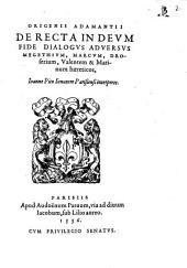 Origenis Adamantii De Recta In Deum Fide Dialogus Adversus Megethium, Marcum, Droserium, Valentem & Marinum haereticos
