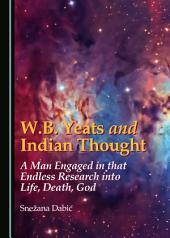 W.B. Yeats and Indian Thought: A Man Engaged in that Endless Research into Life, Death, God