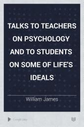 Talks to Teachers on Psychology and to Students on Some of Life's Ideals: Volume 84; Volume 176