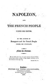 """Napoleon and the French People under his Empire. By the author of Bonaparte and the French People under his Consulate [i.e. G. von Schlabrendorf]. From the German [i.e. from """"Napoleon Buonaparte wie er leibt und lebt,"""" etc.]"""