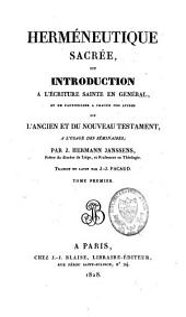 Herméneutique sacrée ou introduction à l'Ecriture sainte en général et en particulier à chacun des livres de l'Ancien et du Nouveau Testament, à l'usage des séminaires: Volume1