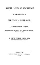 Border Lines of Knowledge in Some Provinces of Medical Science: An Introductory Lecture, Delivered Before the Medical Class of Harvard University, Nov. 6, 1861