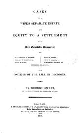 Cases on a Wife's Separate Estate and Equity to a Settlement Out of Her Equitable Property: Viz. Scarborough V. Borman, Tullett V. Armstrong, Dixon V. Dixon, Nedby V. Nedby, Stead V. Nelson, Newlands V. Holmes, and Sturges V. Champneys : with Notices of the Earlier Decisions