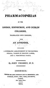 The Pharmacopœias of the London, Edinburgh, and Dublin Colleges, Translated Into English; with an Appendix, Containing a Systematic Arrangement of the Materia Medica, Tables of Changed Names, and a Posological Table. By J. Thomson