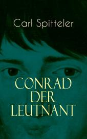 Conrad der Leutnant (Vollständige Ausgabe): Biografischer Roman des Literatur-Nobelpreisträgers Carl Spitteler