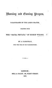 """Morning and Evening Prayers, Paraphrases of the Lord's Prayer, selected from the """"Sacra Privata"""" of Bishop Wilson by a Clergyman, for the use of his parishioners"""