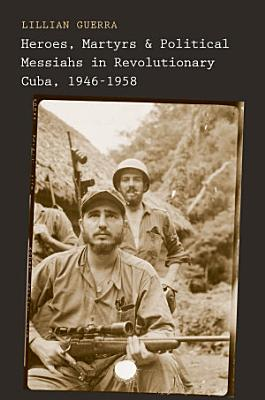 Heroes  Martyrs  and Political Messiahs in Revolutionary Cuba  1946 1958 PDF