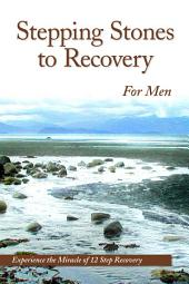 Stepping Stones To Recovery For Men: Experience The Miracle Of 12 Step Recovery