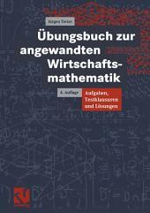 Übungsbuch zur angewandten Wirtschaftsmathematik: Aufgaben, Testklausuren und Lösungen, Ausgabe 4