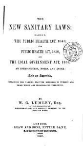 The New Sanitary Laws: Namely, the Public Health Act, 1848, the Public Health Act, 1858, and the Local Government Act, 1858++ : an Introduction, Notes, and Index, and an Appendix, Containing the Various Statutes Referred to Therein ...