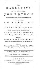 The Narrative of the Honourable John Byron ... Containing an Account of the Great Distresses Suffered by Himself and His Companions on the Coast of Patagonia, from the Year 1740, Till Their Arrival in England, 1746 ... The Second Edition