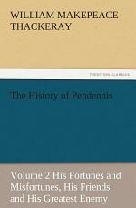 The History of Pendennis, Volume 2 His Fortunes and Misfortunes, His Friends and His Greatest Enemy