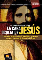 La cara oculta de Jesús: Los mitos egipcios y María Magdalena, su origen esenio y el enigma de Rénnes-le-Château