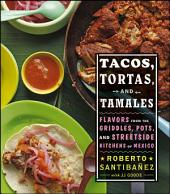 Tacos, Tortas, and Tamales: Flavors from the Griddles, Pots, and Streetside Kitchens of Mexico