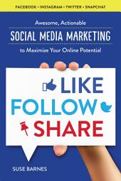 Like, Follow, Share: Awesome, Actionable Social Media Marketing to Maximize Your Online Potential