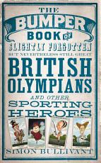 The Bumper Book of Slightly Forgotten but Nevertheless Still Great British Olympians and Other Sporting Heroes PDF