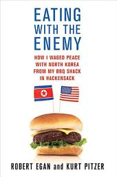 Eating with the Enemy: How I Waged Peace with North Korea from My BBQ Shack in Hackensack