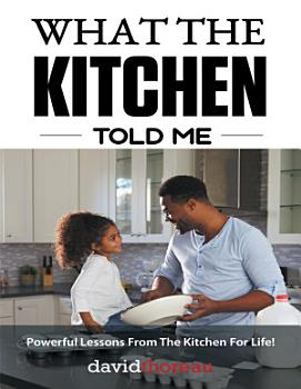 What the Kitchen Told Me  Powerful Lessons from the Kitchen for Life  PDF