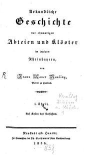 Urkundliche Geschichte der ehemaligen Abteien und Klöster im jetzigen Rheinbayern: Band 1