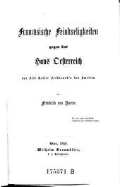 Französische Feindseligkeiten gegen das Haus Oesterreich: zur Zeit Kaiser Ferdinand's des Zweiten