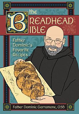 The Breadhead Bible  Father Dominic s Favorite Recipes