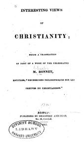 "Interesting Views of Christianity: Being a Translation of Part of a Work of the Celebrated M. Bonnet, Entitled, ""Recherches Philosophiques Sur Les Preuves Du Christianisme""."