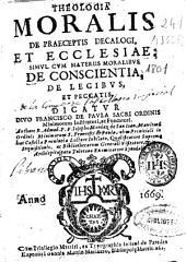 Theologia moralis de praeceptis decalogi, et ecclesiae: simul cum materiis moralibus de conscientia, de legibus, et peccatis
