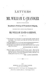 Letters of Mr. William E. Chandler Relative to the So-called Southern Policy of President Hayes: Together with a Letter to Mr. Chandler of Mr. William Lloyd Garrison