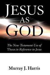 Jesus as God: The New Testament Use of Theos in Reference to Jesus