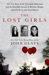 The Lost Girls: The True Story of the Cleveland Abductions and the Incredible Rescue of Michelle Knight, Amanda Berry, and Gina DeJesus
