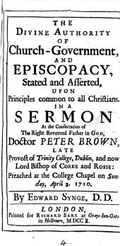 The Divine Authority of Church-government, and Episcopacy, Stated and Asserted,: Upon Principles Common to All Christians. In a Sermon at the Consecration of the Right Reverend Father in God Doctor Peter Brown, Late Provost of Trinity College, Dublin, and Now Bishop of Corke and Rosse: Preached at the College Chapel on Sunday, April 2. 1710, Volume 4