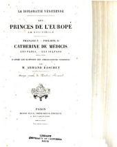 La diplomatie Vénitienne: les princes de l'Europe au XVIe siècle : Fraņ cois Ier--Philippe II, Catherine de Médicis, les papes, les sultans, etc. etc. d'après les rapports des ambassadeurs Vénitiens