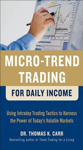 Micro-Trend Trading for Daily Income: Using Intra-Day Trading Tactics to Harness the Power of Today's Volatile Markets