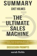 Summary Chet Holmes The Ultimate Sales Machine Turbocharge Your Business With Relentless Focus On 12 Key Strategies Book PDF