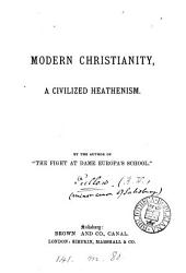 Moden Christianity, a civilized heathenism, by the author of 'The fight at dame Europa's school'.